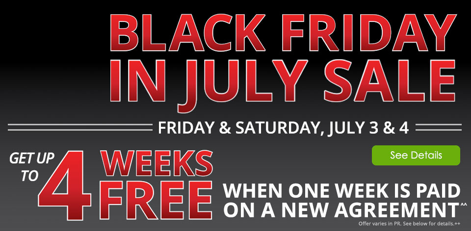 Black Friday in July Sale! Friday & Saturday, July 3 & 4. Get up to 4 Weeks FREE when one week is paid on a new agreement^^ See Details Offer varies in PR. See below for details ++