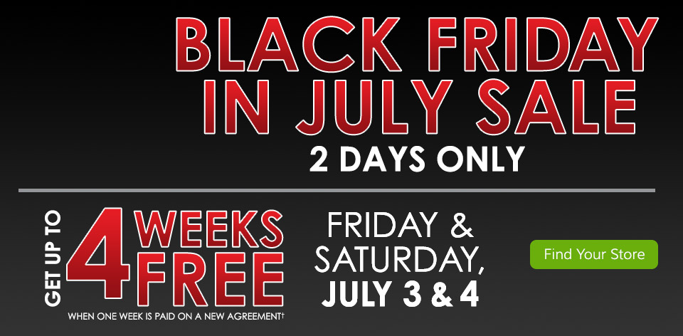 Black Friday in July Sale! 2 Days Only July 3 & 4. Get Up To 4 Weeks FREE When One Week Is Paid On a New Agreement� Find Your Store >