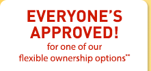 Everyone's Approved for One of Our Flexible Ownership Options!